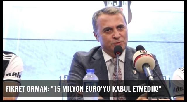 Fikret Orman: '15 Milyon Euro'yu Kabul Etmedik!'