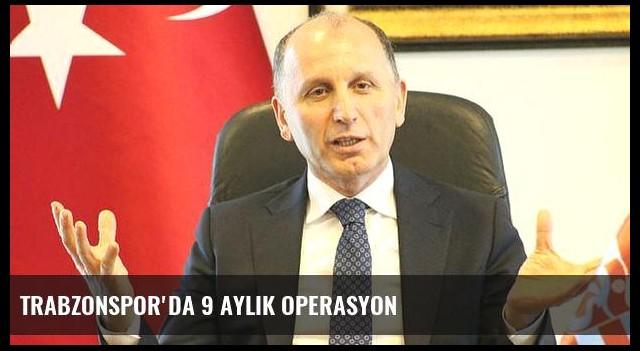 Trabzonspor'da 9 aylık operasyon