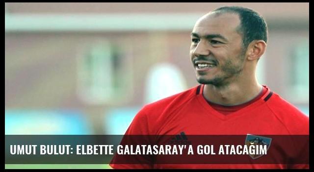 Umut Bulut: Elbette Galatasaray'a gol atacağım