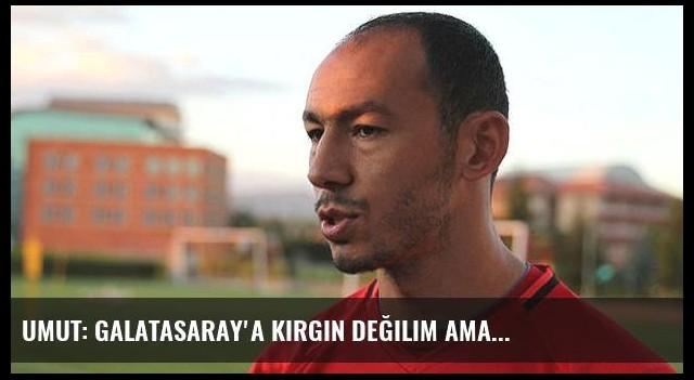 Umut: Galatasaray'a kırgın değilim ama...