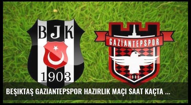 Beşiktaş Gaziantepspor hazırlık maçı saat kaçta hangi kanaldan canlı yayınlanacak?