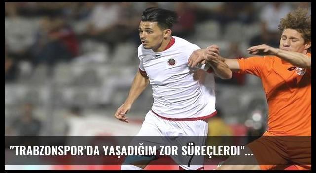 'Trabzonspor'da yaşadığım zor süreçlerdi'