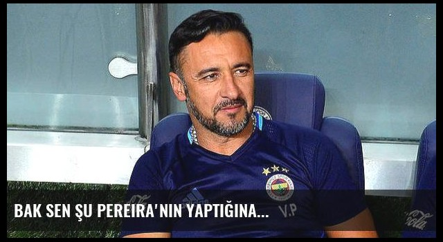 Bak sen şu Pereira'nın yaptığına...