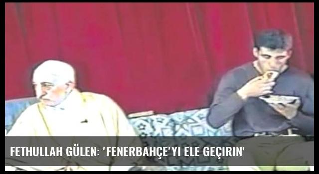 Fethullah Gülen: 'Fenerbahçe'yi ele geçirin'