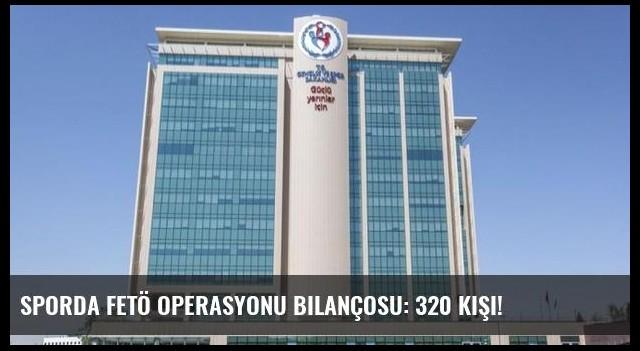 Sporda FETÖ operasyonu bilançosu: 320 kişi!