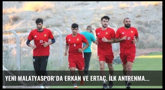 Yeni Malatyaspor'da Erkan ve Ertaç, İlk Antrenmanına Çıktı