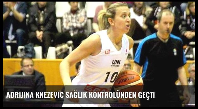 Adrijina Knezevic sağlık kontrolünden geçti