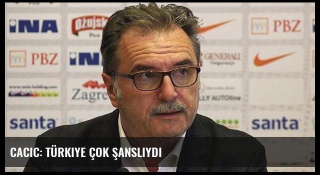 Cacic: Türkiye çok şanslıydı