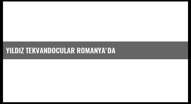 Yıldız Tekvandocular Romanya'da