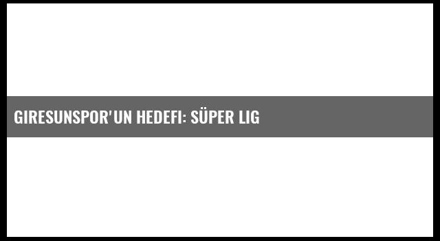 Giresunspor'un Hedefi: Süper Lig