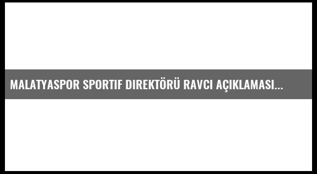 Malatyaspor Sportif Direktörü Ravcı Açıklaması