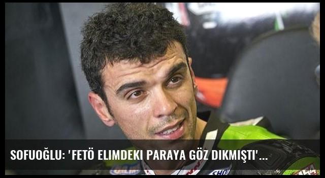 Sofuoğlu: 'FETÖ elimdeki paraya göz dikmişti'