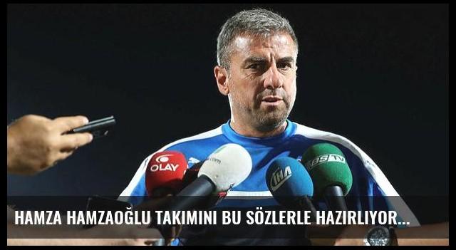 Hamza Hamzaoğlu takımını bu sözlerle hazırlıyor