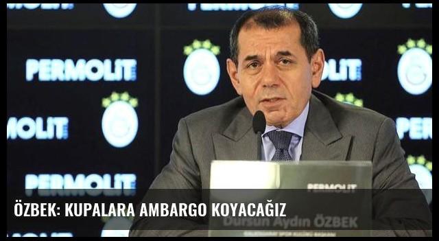 Özbek: Kupalara ambargo koyacağız