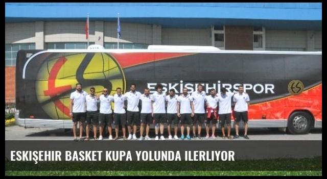 Eskişehir Basket Kupa Yolunda ilerliyor