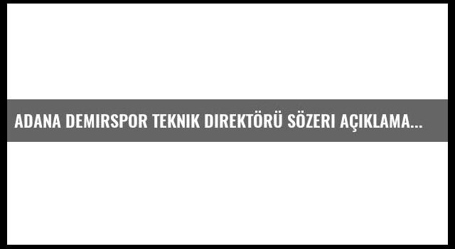 Adana Demirspor Teknik Direktörü Sözeri Açıklaması