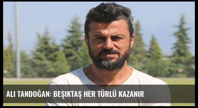 Ali Tandoğan: Beşiktaş her türlü kazanır