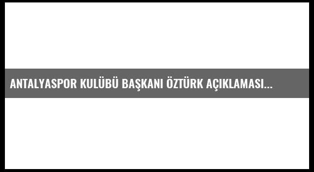 Antalyaspor Kulübü Başkanı Öztürk Açıklaması