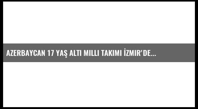 Azerbaycan 17 Yaş Altı Milli Takımı İzmir'de
