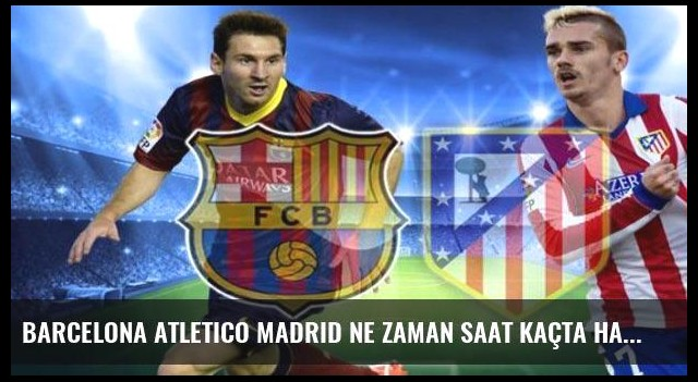 Barcelona Atletico Madrid ne zaman saat kaçta hangi kanalda?