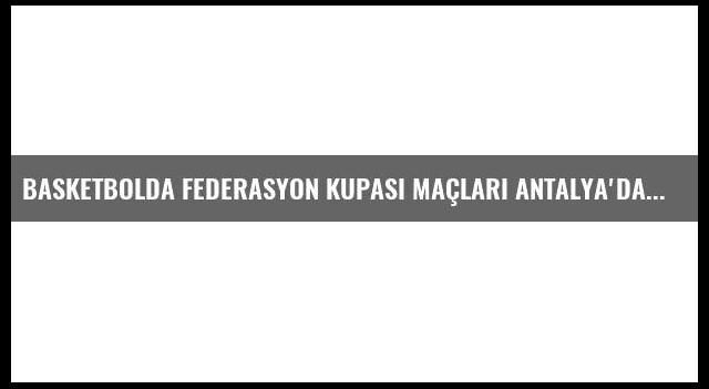 Basketbolda Federasyon Kupası Maçları Antalya'da Başladı