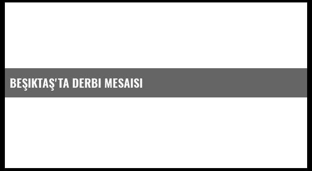 Beşiktaş'ta Derbi Mesaisi