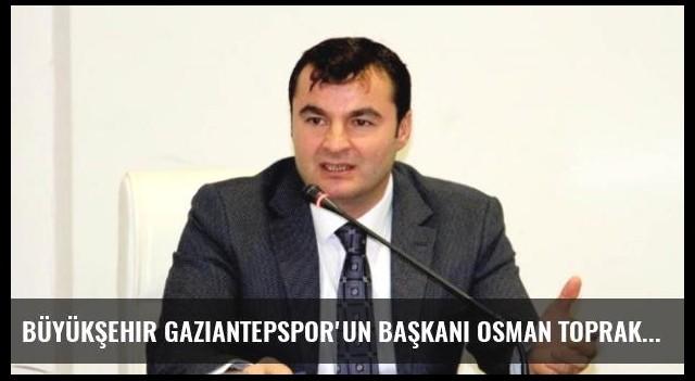 Büyükşehir Gaziantepspor'un Başkanı Osman Toprak İlk 4 Haftayı Değerlendirdi