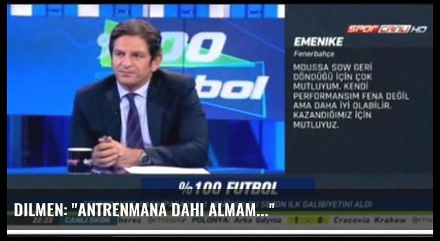 Dilmen: 'Antrenmana Dahi Almam...'
