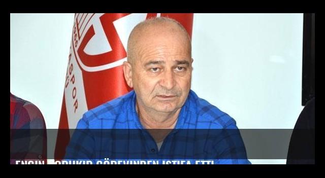 Engin Korukır görevinden istifa etti