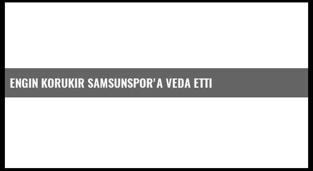 Engin Korukır Samsunspor'a Veda Etti
