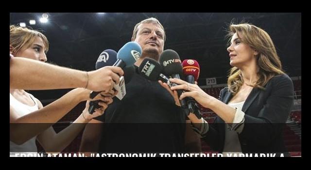 Ergin Ataman: 'Astronomik transferler yapmadık ama...'