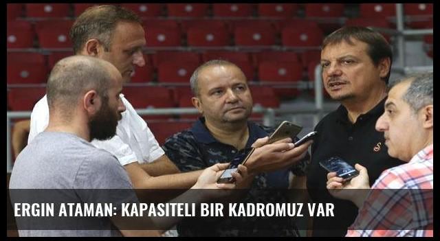 Ergin Ataman: Kapasiteli bir kadromuz var