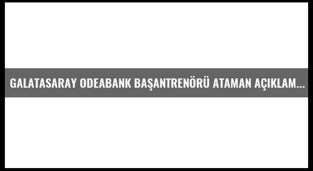 Galatasaray Odeabank Başantrenörü Ataman Açıklaması