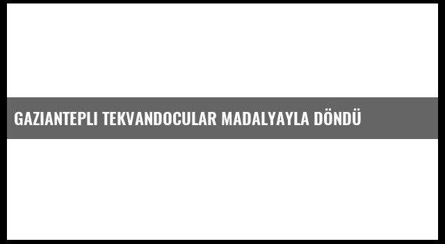 Gaziantepli Tekvandocular Madalyayla Döndü