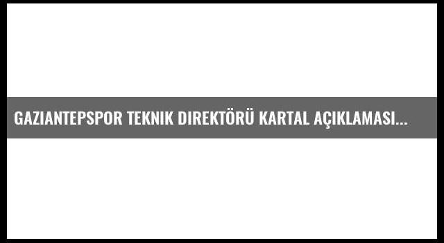Gaziantepspor Teknik Direktörü Kartal Açıklaması