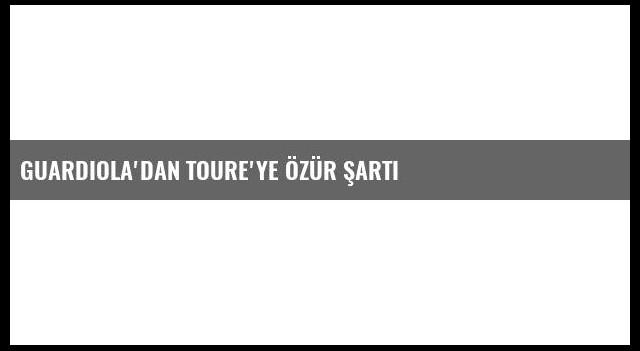 Guardiola'dan Toure'ye Özür Şartı