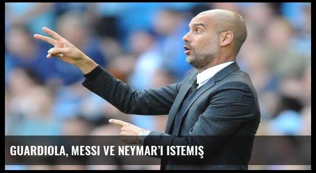 Guardiola, Messi ve Neymar'ı istemiş