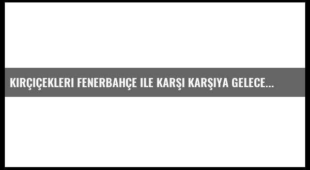 Kırçiçekleri Fenerbahçe ile Karşı Karşıya Gelecek