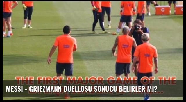 Messi - Griezmann Düellosu Sonucu Belirler Mi?