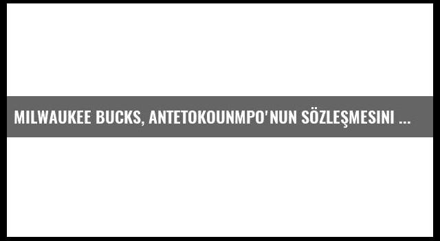 Milwaukee Bucks, Antetokounmpo'nun Sözleşmesini Uzattı