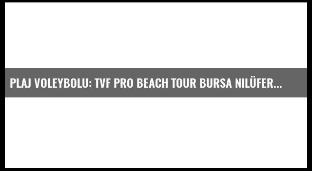 Plaj Voleybolu: Tvf Pro Beach Tour Bursa Nilüfer Etabı