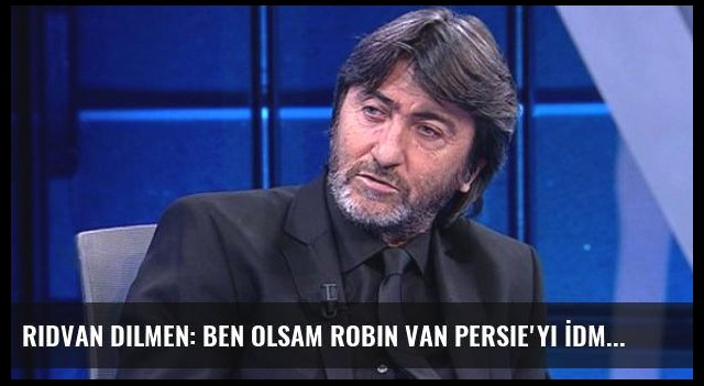 Rıdvan Dilmen: Ben Olsam Robin van Persie'yi İdmana Çıkarmam