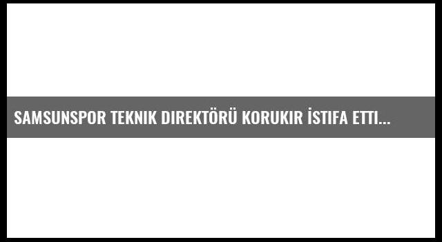 Samsunspor Teknik Direktörü Korukır İstifa Etti