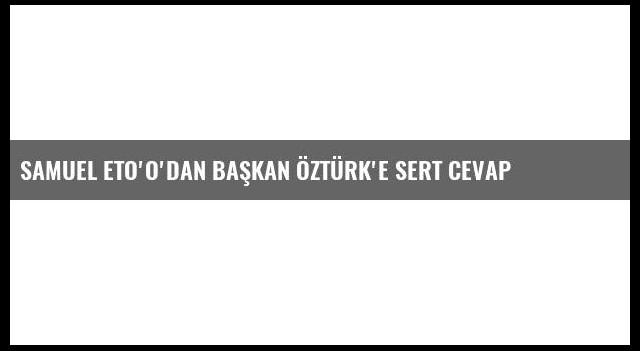 Samuel Eto'o'dan Başkan Öztürk'e Sert Cevap