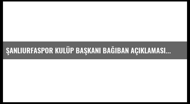 Şanlıurfaspor Kulüp Başkanı Bağıban Açıklaması