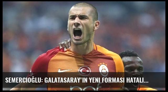 Semercioğlu: Galatasaray'ın Yeni Forması Hatalı
