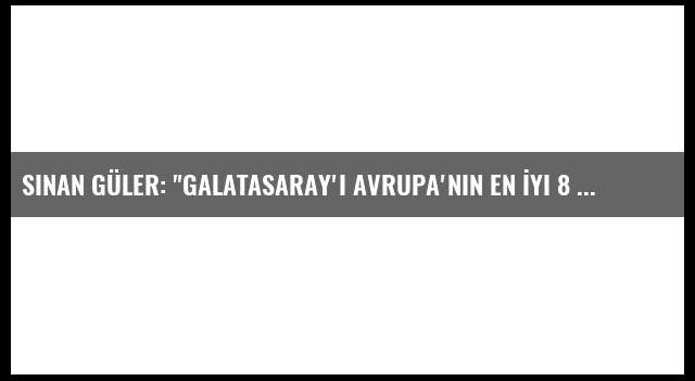 Sinan Güler: 'Galatasaray'ı Avrupa'nın En İyi 8 Takımı Arasında Görmek İstiyoruz'