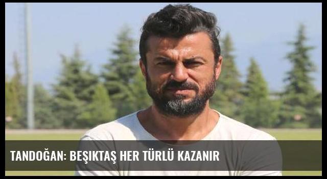 Tandoğan: Beşiktaş her türlü kazanır