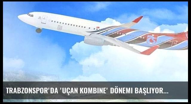 Trabzonspor'da 'uçan kombine' dönemi başlıyor