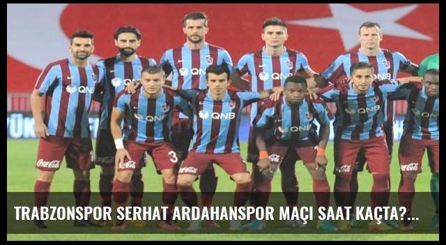 Trabzonspor Serhat Ardahanspor maçı saat kaçta?